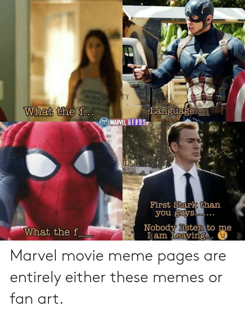 Movie Meme: TY  What the f...  Language..  DC MARVEL HERO5  First Stark than  you guys.ooe.  .  Nobody listen to me  I am Leaving.  What the f Marvel movie meme pages are entirely either these memes or fan art.