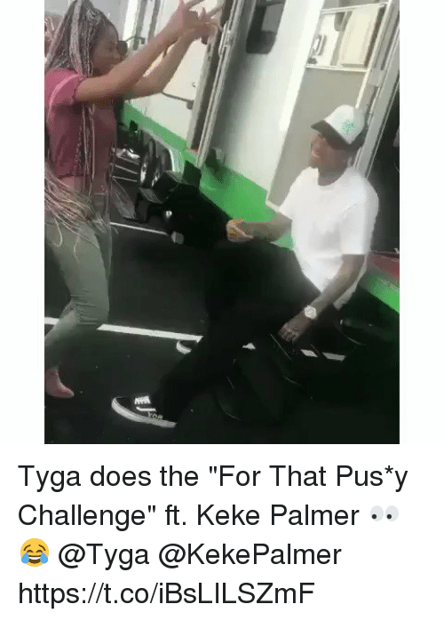 "pus: Tyga does the ""For That Pus*y Challenge"" ft. Keke Palmer 👀😂 @Tyga @KekePalmer https://t.co/iBsLILSZmF"