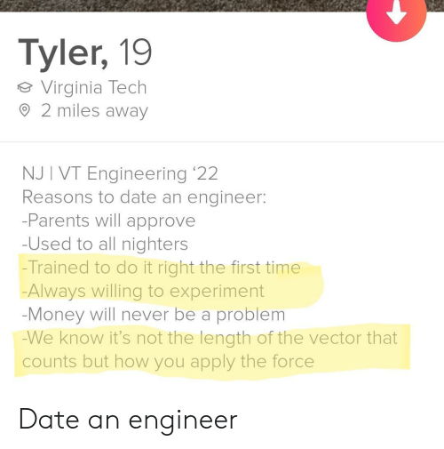 Money, Parents, and Virginia Tech: Tyler, 19  Virginia Tech  2 miles away  NJ I VT Engineering '22  Reasons to date an engineer:  -Parents will approve  -Used to all nighters  -Trained to do it right the first time  Always willing to experiment  -Money will never be a problem  -We know it's not the length of the vector that  counts but how you apply the force Date an engineer