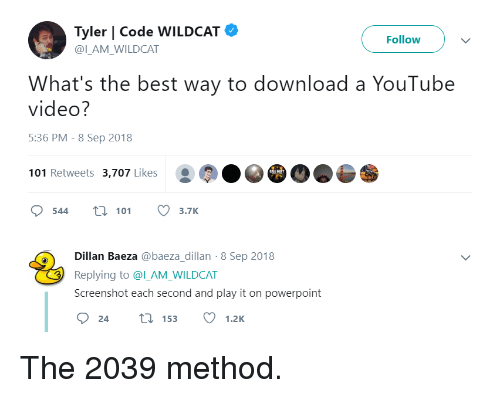 youtube.com, Best, and Powerpoint: Tyler | Code WILDCAT  @ILAM WILDCAT  Follow  What's the best way to download a YouTube  video?  5:36 PM - 8 Sep 2018  101 Retweets 3,707 Likes  544 t 113.7K  Dillan Baeza @baeza_dillan-8 Sep 2018  Replying to @l_AM_WILDCAT  Screenshot each second and play it on powerpoint The 2039 method.