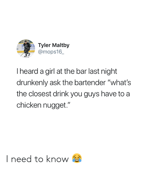 """I Need To Know: Tyler Maltby  @mops16_  PE  I heard a girl at the bar last night  drunkenly ask the bartender """"what's  the closest drink you guys have to a  chicken nugget."""" I need to know 😂"""