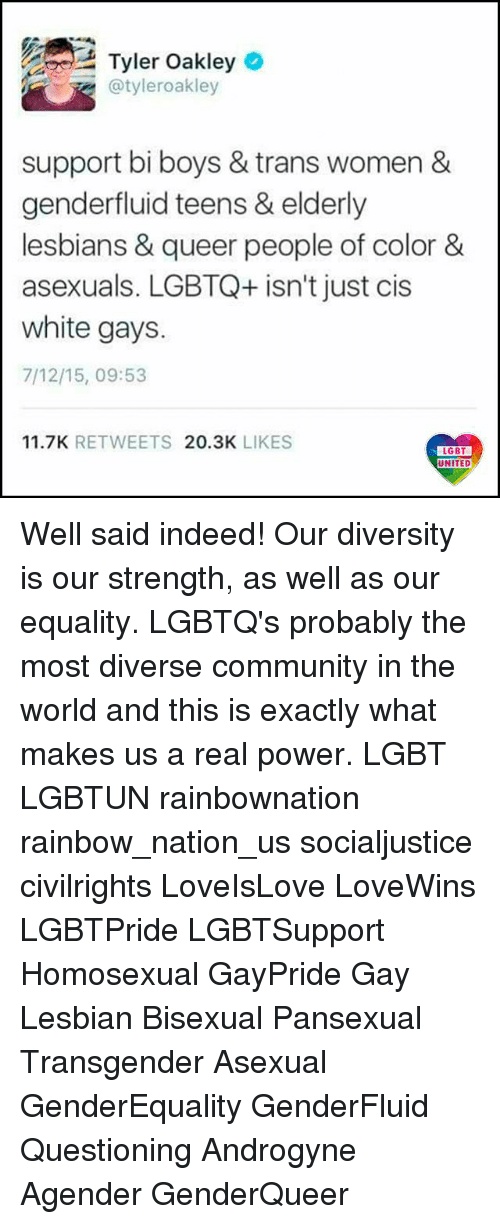 Lesbianic: Tyler Oakleyo  @tyleroakley  support bi boys & trans women &  genderfluid teens & elderly  lesbians & queer people of color&  asexuals. LGBTQ+ isn't just cis  white gays.  7/12/15, 09:53  11.7K RETWEETS 20.3K LIKES  UNITED Well said indeed! Our diversity is our strength, as well as our equality. LGBTQ's probably the most diverse community in the world and this is exactly what makes us a real power. LGBT LGBTUN rainbownation rainbow_nation_us socialjustice civilrights LoveIsLove LoveWins LGBTPride LGBTSupport Homosexual GayPride Gay Lesbian Bisexual Pansexual Transgender Asexual GenderEquality GenderFluid Questioning Androgyne Agender GenderQueer