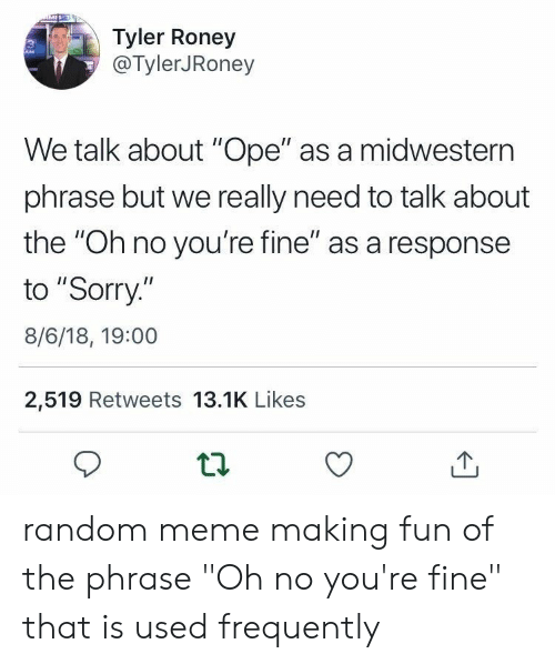 "phrase: Tyler Roney  @TylerJRoney  We talk about ""Ope"" as a midwestern  phrase but we really need to talk about  the ""Oh no you're fine"" as a response  to ""Sorry.""  8/6/18, 19:00  2,519 Retweets 13.1K Likes random meme making fun of the phrase ""Oh no you're fine"" that is used frequently"