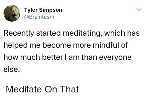 meditate: Tyler Simpson  @Braintasm  Recently started meditating, which has  helped me become more mindful of  how much better l am than everyone  else. Meditate On That