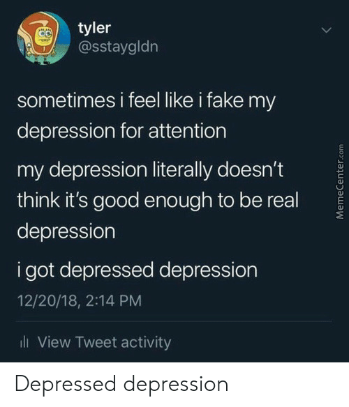 be real: tyler  @sstaygldn  sometimes i feel like i fake my  depression for attention  my depression literally doesn't  think it's good eno ugh to be real  depression  i got depressed depression  12/20/18, 2:14 PM  ll View Tweet activity  MemeCenter.com Depressed depression
