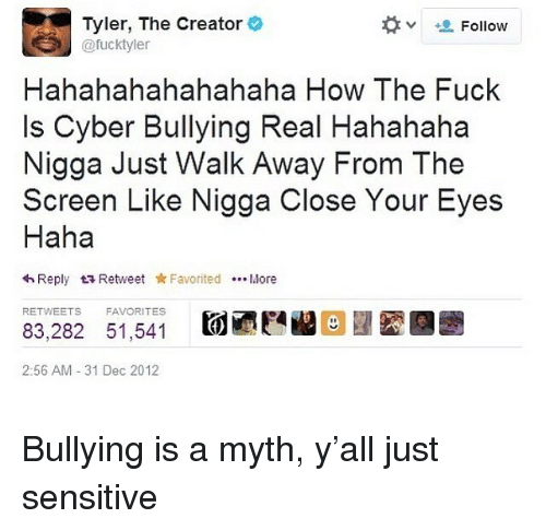 Hahahahahahahaha: Tyler, The Creator  @fucktyle  Follow  Hahahahahahahaha How The Fuck  Is Cyber Bullying Real Hahahaha  Nigga Just Walk Away From The  Screen Like Nigga Close Your Eyes  Haha  わReply t Retweet * Favorited More  RETWEETS  FAVORITES  83,282 51,541  2:56 AM 31 Dec 2012 Bullying is a myth, y'all just sensitive