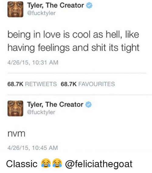 Funny, Love, and Meme: Tyler, The Creator  @fucktyler  being in love is cool as hell, like  having feelings and shit its tight  4/26/15, 10:31 AM  68.7K RETWEETS 68.7K FAVOURITES  Tyler, The Creator  @fucktyler  nvm  4/26/15, 10:45 AM Classic 😂😂 @feliciathegoat