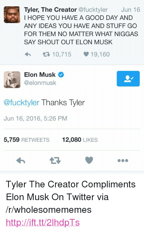 "Twitter, Tyler the Creator, and Good: Tyler, The Creator @fucktyler Jun 16  I HOPE YOU HAVE A GOOD DAY AND  ANY IDEAS YOU HAVE AND STUFF GO  FOR THEM NO MATTER WHAT NIGGAS  SAY SHOUT OUT ELON MUSK  4 12 10,715 19,160  Elon Musk  @elonmusk  @fucktyler Thanks Tyler  Jun 16, 2016, 5:26 PM  5,759 RETWEETS  12,080 LIKES <p>Tyler The Creator Compliments Elon Musk On Twitter via /r/wholesomememes <a href=""http://ift.tt/2lhdpTs"">http://ift.tt/2lhdpTs</a></p>"