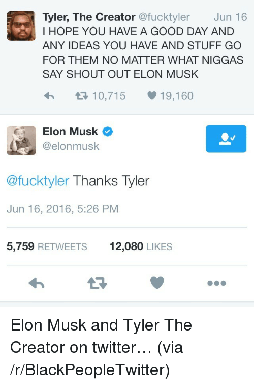 Blackpeopletwitter, Twitter, and Tyler the Creator: Tyler, The Creator @fucktyler Jun 16  I HOPE YOU HAVE A GOOD DAY AND  ANY IDEAS YOU HAVE AND STUFF GO  FOR THEM NO MATTER WHAT NIGGAS  SAY SHOUT OUT ELON MUSK  わ  10,715  19,160  Elon Musk  @elonmusk  @fucktyler Thanks Tyler  Jun 16, 2016, 5:26 PM  5,759 RETWEETS  12,080 LIKES <p>Elon Musk and Tyler The Creator on twitter&hellip; (via /r/BlackPeopleTwitter)</p>