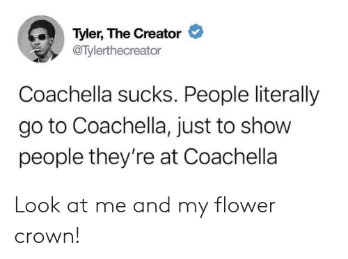 Tyler the Creator: Tyler, The Creator  @Tylerthecreator  Coachella sucks. People literally  go to Coachella, just to show  people they're at Coachella Look at me and my flower crown!