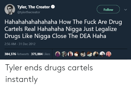 Hahahahahahahaha: Tyler, The Creator  @tylerthecreator  Follow  Hahahahahahahaha How The Fuck Are Drug  Cartels Real Hahahaha Nigga Just Legalize  Drugs Like Nigga Close The DEA Haha  2:56 AM-31 Dec 2012  384,376 Retweets 375,884 Likes Tyler ends drugs cartels instantly