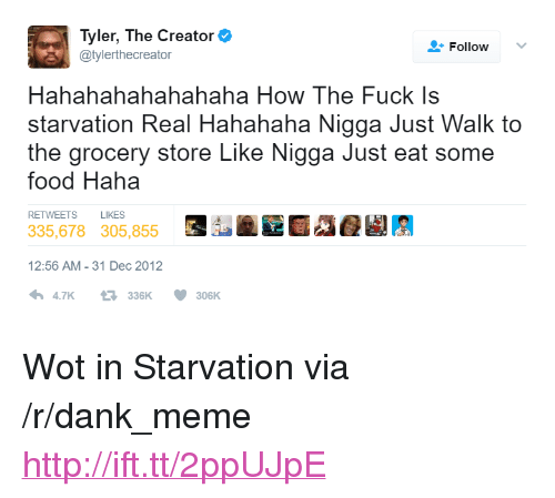 "Hahahahahahahaha: Tyler, The Creator  @tylerthecreator  Follow  Hahahahahahahaha How The Fuck Is  starvation Real Hahahaha Nigga Just Walk to  the grocery store Like Nigga Just eat some  food Haha  RETWEETS  LIKES  335,678305,855  12:56 AM-31 Dec 2012  47K 330300 <p>Wot in Starvation via /r/dank_meme <a href=""http://ift.tt/2ppUJpE"">http://ift.tt/2ppUJpE</a></p>"