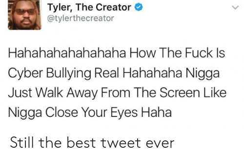 Hahahahahahahaha: Tyler, The Creator  @tylerthecreator  Hahahahahahahaha How The Fuck Is  Cyber Bullying Real Hahahaha Nigga  Just Walk Away From The Screen Like  Nigga Close Your Eyes Haha Still the best tweet ever