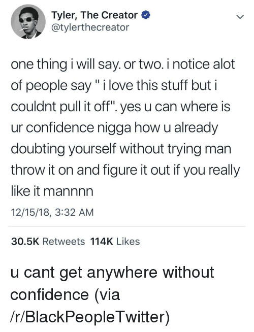 "Blackpeopletwitter, Confidence, and Love: Tyler, The Creator  @tylerthecreator  one thing i will say. or two. i notice alot  of people say"" i love this stuff but i  couldnt pull it off"". yes u can where is  ur confidence nigga how u already  doubting yourself without trying man  throw it on and figure it out if you really  like it mannnn  12/15/18, 3:32 AM  30.5K Retweets 114K Likes u cant get anywhere without confidence (via /r/BlackPeopleTwitter)"