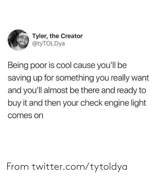 Dank, Twitter, and Tyler the Creator: Tyler, the Creator  @tyTOLDya  Being poor is cool cause you'll be  saving up for something you really want  and you'll almost be there and ready to  buy it and then your check engine light  comes on From twitter.com/tytoldya