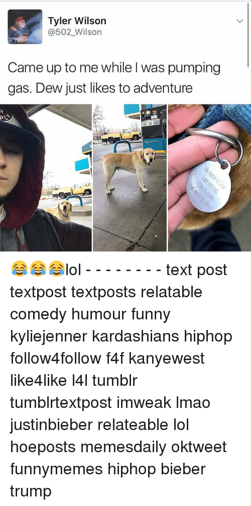Lol Texts: Tyler Wilson  @502 Wilson  Came up to me while was pumping  gas. Dew just likes to adventure 😂😂😂lol - - - - - - - - text post textpost textposts relatable comedy humour funny kyliejenner kardashians hiphop follow4follow f4f kanyewest like4like l4l tumblr tumblrtextpost imweak lmao justinbieber relateable lol hoeposts memesdaily oktweet funnymemes hiphop bieber trump
