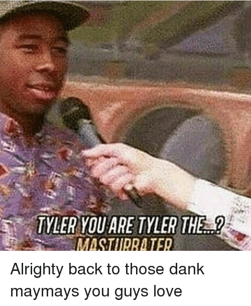 Maymays: TYLER YOU ARE TYLER THE  MASTURRA TER Alrighty back to those dank maymays you guys love