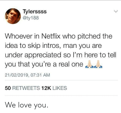 Dank, Love, and Netflix: Tylerssss  aty188  Whoever in Netflix who pitched the  idea to skip intros, man you aree  under appreciated so I'm here to tell  you that you're a real one  21/02/2019, 07:31 AM  50 RETWEETS 12K LIKES We love you.