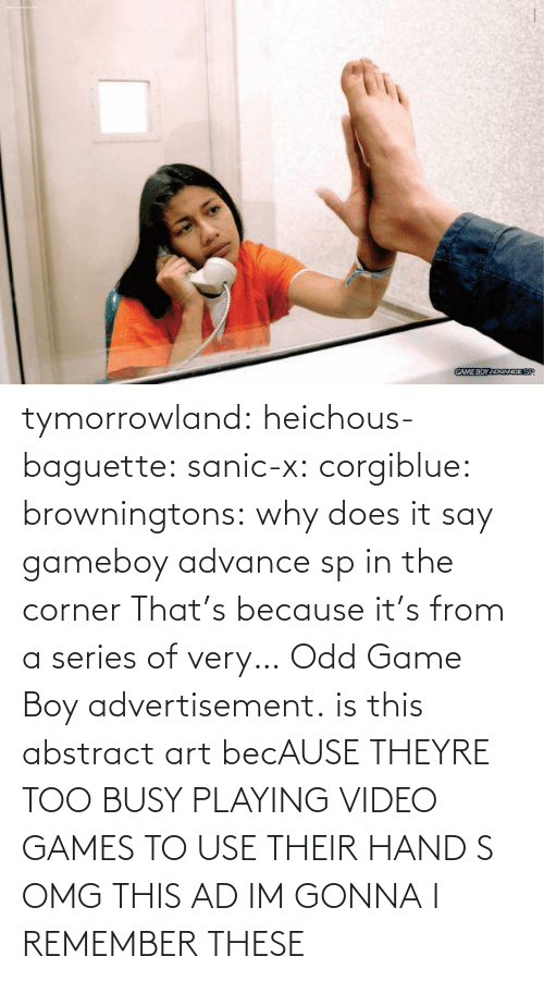 sanic: tymorrowland:  heichous-baguette:  sanic-x:  corgiblue:  browningtons:  why does it say gameboy advance sp in the corner  That's because it's from a series of very… Odd Game Boy advertisement.  is this abstract art  becAUSE THEYRE TOO BUSY PLAYING VIDEO GAMES TO USE THEIR HAND S OMG THIS AD IM GONNA   I REMEMBER THESE