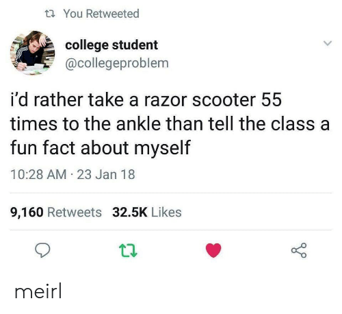 College, Scooter, and MeIRL: tYou Retweeted  college student  @collegeproblem  i'd rather take a razor scooter 55  times to the ankle than tell the class a  fun fact about myself  10:28 AM 23 Jan 18  9,160 Retweets 32.5K Likes meirl