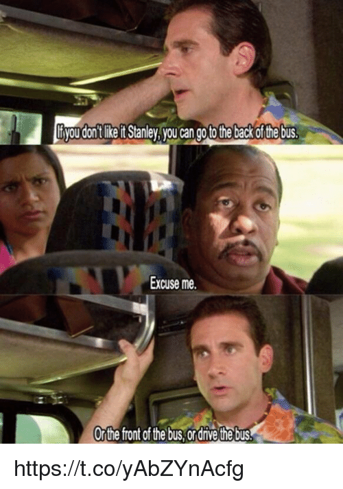 Back, Can, and Stanley: tyou'don't like it Stanley,you can goto the back of the bus  Excuse me.  Orthe front of the bus,ordrive the bus https://t.co/yAbZYnAcfg