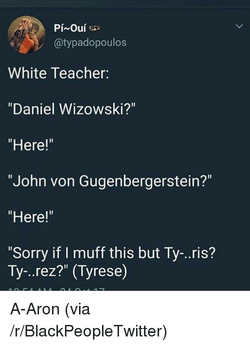 """Tyrese: @typadopoulos  White Teacher:  """"Daniel Wizowski?""""  """"Here!""""  """"John von Gugenbergerstein?""""  """"Here!""""  Sorry if I muff this but Ty-..ris?  Ty-..rez?"""" (Tyrese) <p>A-Aron (via /r/BlackPeopleTwitter)</p>"""