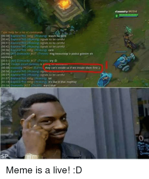 Maymays: Type for a list of commands  [00:38] Explore 42 nbigg (Wukong watch for blitz  [00 40l Explorer 242 (Wikong signals to be careful  [00 411 Explorer 42 i Wukonn signals to be careful  [00:42] Explorer (w kong signals to be careful  [00:46) Explorer 42 nbfgg Wokongi care  [00:46] IAU Dom xxxKST Threvm msg kestutisop o paskui galesim eit  normalal  E00:54] Vootys smurf (Graves) is  [00:58] staaaaihp MOSHI (Karma they can't invade us if we invade them first  00:58) Explorer 42 (Wokong signai a  [00:591 Explore 42 (Wokonti signals to be careful  [01.07] Explorer 42 nbt85 (Wakongi iol  [01:141 Explore 42 nbrgE Wukong it's like in that maymay  word blue.  staaaaahp MOSHI Meme is a live! :D