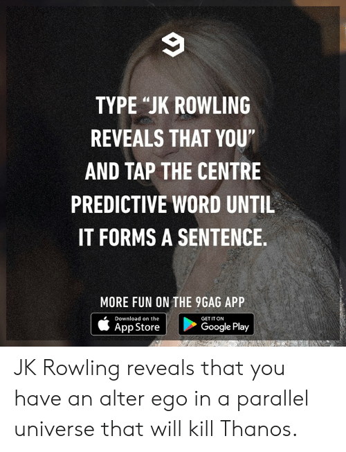 """9gag, Dank, and Google: TYPE """"JK ROWLING  REVEALS THAT YOU""""  AND TAP THE CENTRE  PREDICTIVE WORD UNTIL  IT FORMS A SENTENCE  MORE FUN ON THE 9GAG APP  Download on the  GET IT ON  App Store  Google Play JK Rowling reveals that you have an alter ego in a parallel universe that will kill Thanos."""