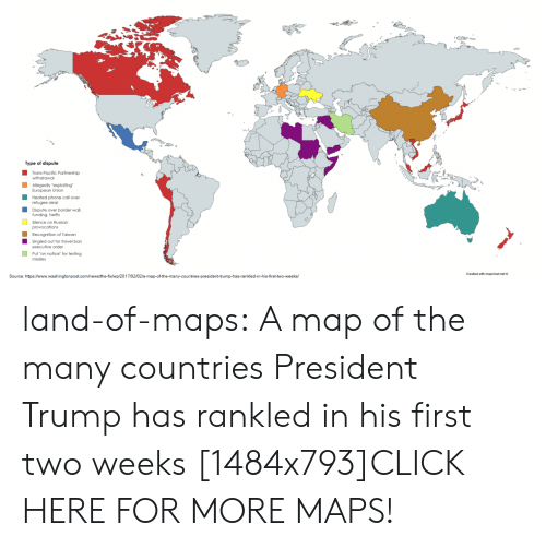 "Click, Phone, and Tumblr: Type of dispute  Heated phone call over  Dispute over border wall.  Recognition of Taiwan  executive order  Put ""on notice"" for testing  Singled out for travel ban  ashngtonpost.com/hewalthe-fixwp/2017/020 land-of-maps:  A map of the many countries President Trump has rankled in his first two weeks [1484x793]CLICK HERE FOR MORE MAPS!"