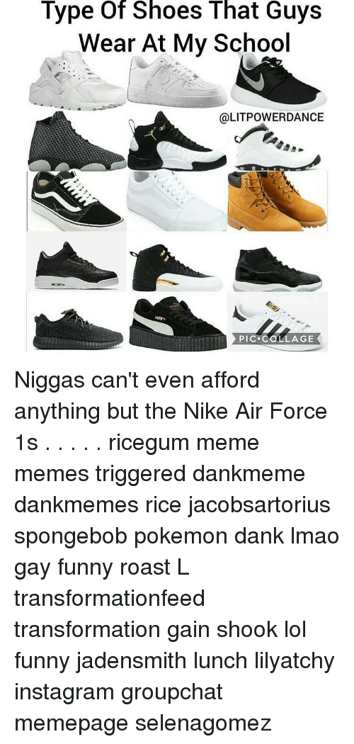 nike air: Type of Shoes That Guys  Wear At My School  @LITPOWER DANCE  PIC. COLLAGE Niggas can't even afford anything but the Nike Air Force 1s . . . . . ricegum meme memes triggered dankmeme dankmemes rice jacobsartorius spongebob pokemon dank lmao gay funny roast L transformationfeed transformation gain shook lol funny jadensmith lunch lilyatchy instagram groupchat memepage selenagomez