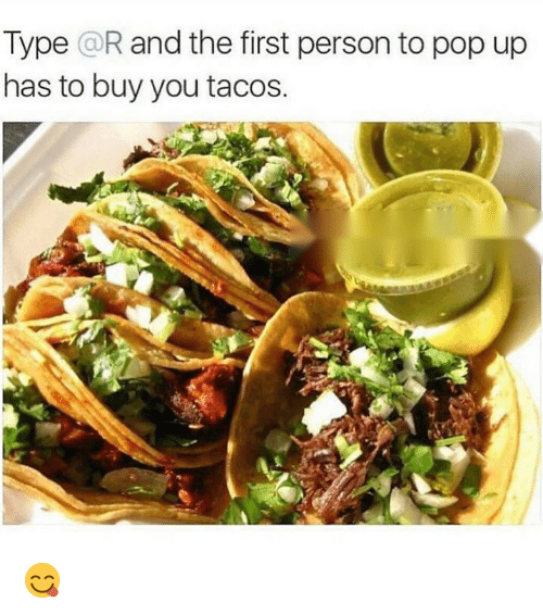 Funny, Pop, and First: Type @R and the first person to pop up  has to buy you taco  s. 😋