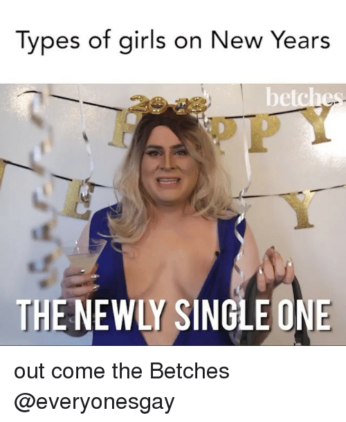 Newly Single: Types of girls on New Years  De  THE NEWLY SINGLE ONE out come the Betches @everyonesgay