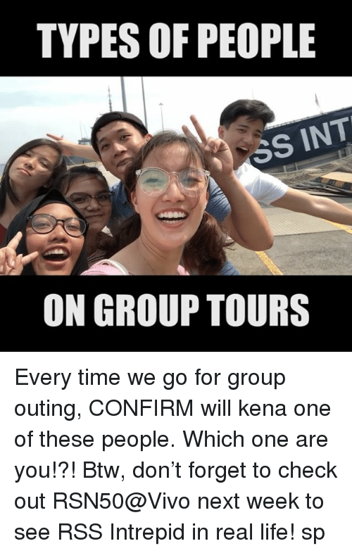 Kena: TYPES OF PEOPLE  SS INT  ON GROUP TOURS Every time we go for group outing, CONFIRM will kena one of these people. Which one are you!?! Btw, don't forget to check out RSN50@Vivo next week to see RSS Intrepid in real life! sp