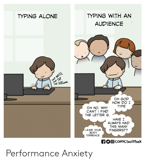 Terrence: TYPING WITH AN  AUDIENCE  TYPING ALONE  TAP 500wP  OH GOD  HOW DO I  TYPE  OH NO. WHY  CAN'T I FIND  THE LETTER  HAVE I  ALWAYS HAD  THIS MANY  FINGERS??  LEAVE YOUR  BODY  TERRENCE  comicswithak Performance Anxiety