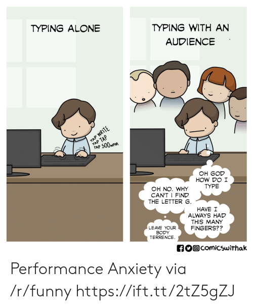Terrence: TYPING WITH AN  AUDIENCE  TYPING ALONE  TAP 500wP  OH GOD  HOW DO I  TYPE  OH NO. WHY  CAN'T I FIND  THE LETTER  HAVE I  ALWAYS HAD  THIS MANY  FINGERS??  LEAVE YOUR  BODY  TERRENCE  comicswithak Performance Anxiety via /r/funny https://ift.tt/2tZ5gZJ