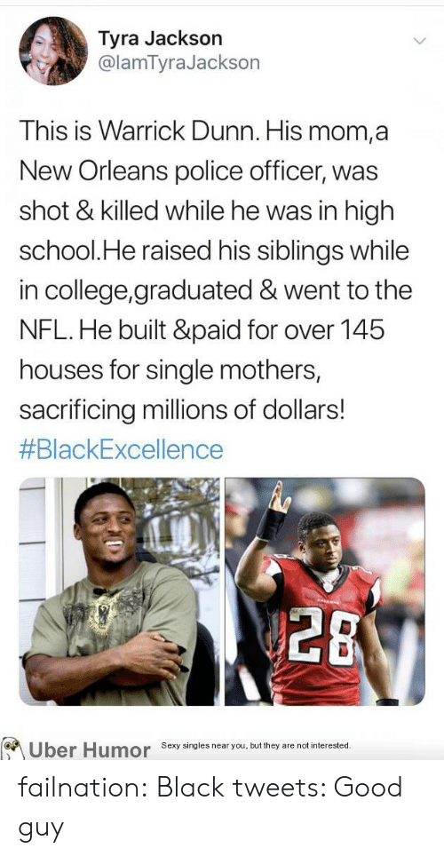College, Nfl, and Police: Tyra Jackson  @lamTyraJackson  This is Warrick Dunn. His mom,a  New Orleans police officer, was  shot & killed while he was in high  school.He raised his siblings while  in college,graduated & went to the  NFL.He built &paid for over 145  houses for single mothers,  sacrificing millions of dollars!  #BlackExcellence  28  Uber Humor  Sexy singles near you, but they are not interested. failnation:  Black tweets: Good guy