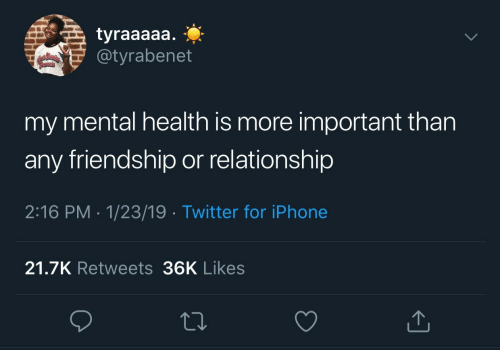 mental health: tyraaaaa.  @tyrabenet  my mental health is more important than  any friendship or relationship  2:16 PM 1/23/19 Twitter for iPhone  21.7K Retweets 36K Likes