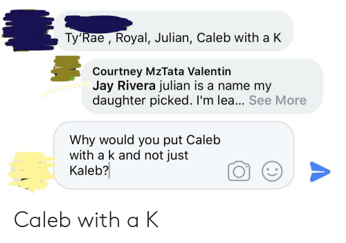 Valentin: Ty'Rae , Royal, Julian, Caleb with a K  Courtney MzTata Valentin  Jay Rivera julian is a name my  daughter picked. I'm lea... See More  Why would you put Caleb  with a k and not just  Kaleb? Caleb with a K
