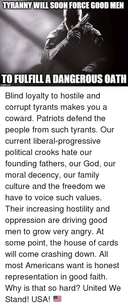 United We Stand: TYRANNY WILL SOON FORCE GOOD MEN  TOFULFILLADANGEROUSOATH  ingtip com Blind loyalty to hostile and corrupt tyrants makes you a coward. Patriots defend the people from such tyrants. Our current liberal-progressive political crooks hate our founding fathers, our God, our moral decency, our family culture and the freedom we have to voice such values. Their increasing hostility and oppression are driving good men to grow very angry. At some point, the house of cards will come crashing down. All most Americans want is honest representation in good faith. Why is that so hard? United We Stand! USA! 🇺🇸