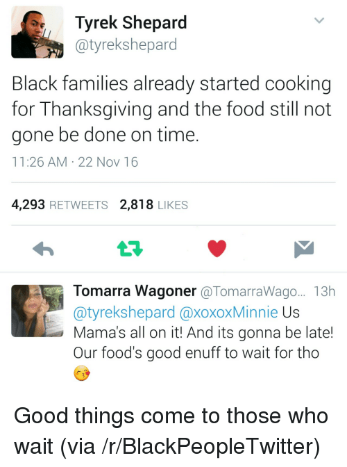 Blackpeopletwitter, Food, and Thanksgiving: Tyrek Shepard  @tyrekshepard  Black families already started cooking  for Thanksgiving and the food still not  gone be done on time.  11:26 AM 22 Nov 16  4,293 RETWEETS 2,818 LIKES  Tomarra Wagoner @TomarraWago.. 13h  tyrekshepard @xoxoxMinnie Us  Mama's all on it! And its gonna be late!  Our food's good enuff to wait for tho <p>Good things come to those who wait (via /r/BlackPeopleTwitter)</p>