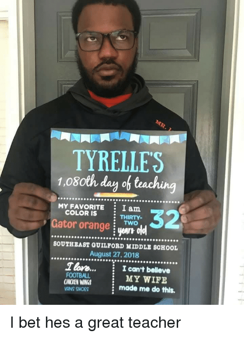 yar: TYRELLES  1.08oth day of teaching  .9099999  MY FAVORITE  COLOR IS  I am  THIRTY-  Gator orange i yar oldl  90009  s.  BOUTHEAST GUILFORD MIDDLE SCHOOL  August 27, 2018  T lore...  I can't belleve  CHICKEN WINGS  CMIZEN INGS  VANS SHOES  MY WIFE  made me do this. I bet hes a great teacher