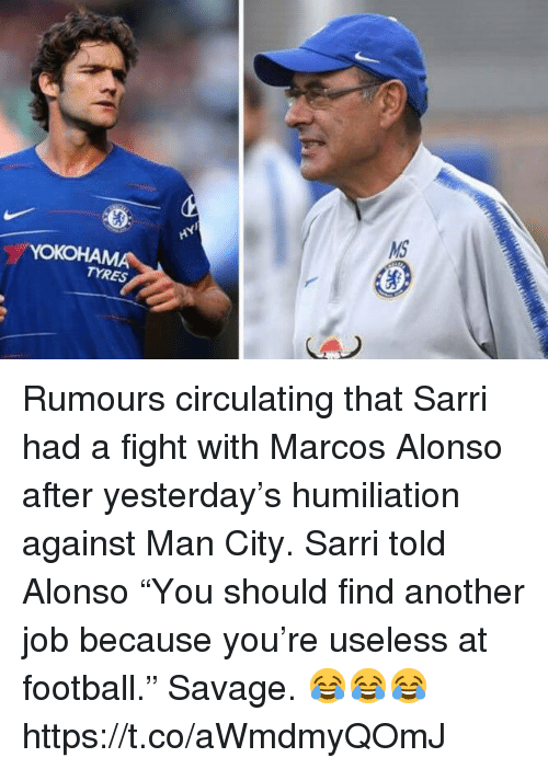 """Football, Savage, and Soccer: TYRES Rumours circulating that Sarri had a fight with Marcos Alonso after yesterday's humiliation against Man City.   Sarri told Alonso """"You should find another job because you're useless at football.""""  Savage. 😂😂😂 https://t.co/aWmdmyQOmJ"""
