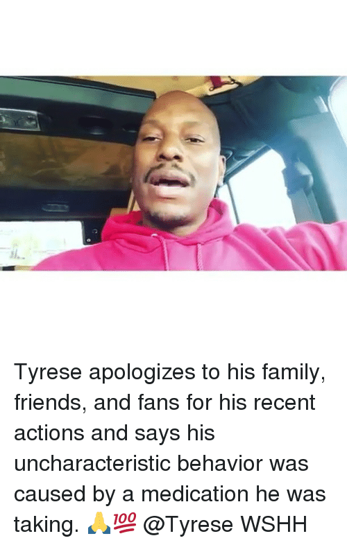 Tyrese: Tyrese apologizes to his family, friends, and fans for his recent actions and says his uncharacteristic behavior was caused by a medication he was taking. 🙏💯 @Tyrese WSHH