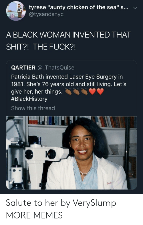 "Tyrese: tyrese ""aunty chicken of the sea"" s... v  @tysandsnyo  A BLACK WOMAN INVENTED THAT  SHIT?! THE FUCK?!  QARTIER _ThatsQuise  Patricia Bath invented Laser Eye Surgery in  1981. She's 76 years old and still living. Let's  give her, her things.  #Black-istory  Show this thread Salute to her by VerySlump MORE MEMES"