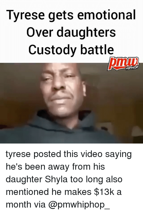 Tyrese: Tyrese gets emotional  Over daughters  Custody battle  HIPHOP tyrese posted this video saying he's been away from his daughter Shyla too long also mentioned he makes $13k a month via @pmwhiphop_