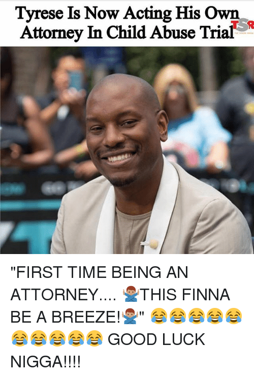 "Tyrese: Tyrese Is Now Acting His Own  Attorney In Child Abuse Trial ""FIRST TIME BEING AN ATTORNEY.... 🙅🏽‍♂️THIS FINNA BE A BREEZE!🙅🏽‍♂️"" 😂😂😂😂😂😂😂😂😂😂 GOOD LUCK NIGGA!!!!"
