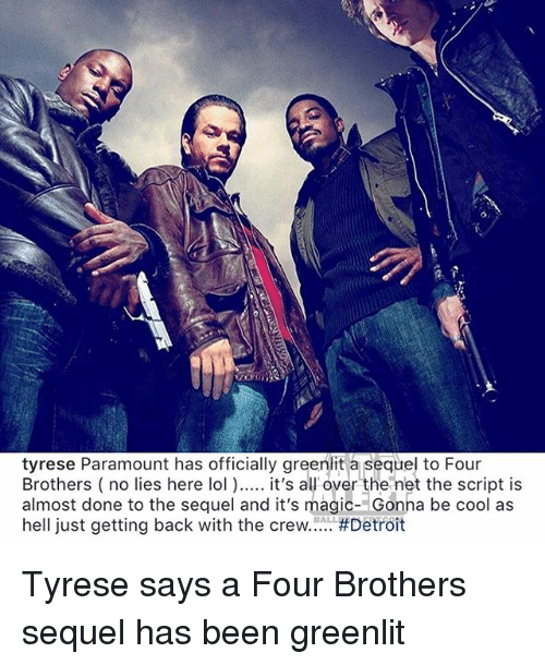 Tyrese: tyrese Paramount has officially greenlit a sequel to Four  Brothers (no lies here lol ) it's al over the net the script is  almost done to the sequel and it's magic- Gonha be cool as  hell just getting back with the crew #Detroit  BALL Tyrese says a Four Brothers sequel has been greenlit