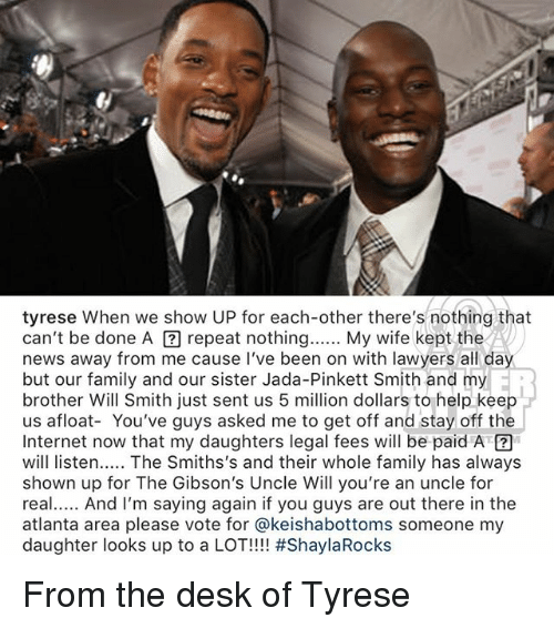 Tyrese: tyrese When we show UP for each-other there's nothing that  can't be done A囝repeat nothing My wife kept the  news away from me cause I've been on with lawyers all day  but our family and our sister Jada-Pinkett Smith and my  brother Will Smith just sent us 5 million dollars to help keep  us afloat- You've guys asked me to get off and stay off the  Internet now that my daughters legal fees will be paid A  will listen. The Smiths's and their whole family has always  shown up for The Gibson's Uncle Will you're an uncle for  real And I'm saying again if you guys are out there in the  atlanta area please vote for @keishabottoms someone my  daughter looks up to a LOT!!! #ShaylaRocks  ER From the desk of Tyrese