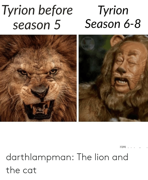 tyrion: Tyrion before  season 5  Tyrion  Season 6-8  FUCK  CARDO darthlampman:  The lion and the cat