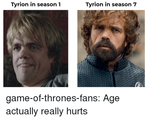 tyrion: Tyrion in season1  Tyrion in season 7 game-of-thrones-fans:  Age actually really hurts